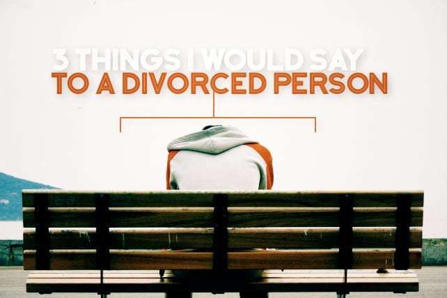 3 Things I Would Say to a Divorced Person