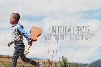 How To Love Orphans When You Don't Feel Led To Adopt