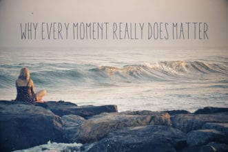 Why Every Moment Really Does Matter