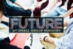 The Future of Small Group Ministry (and how to prepare for it)