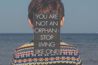 You Are Not An Orphan - Stop Living Like One!