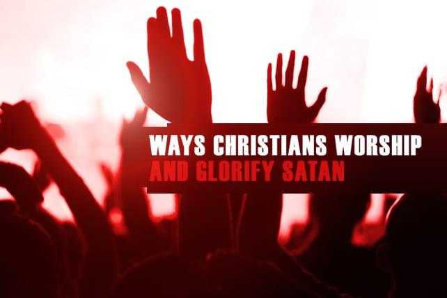 5 Ways Christians Worship and Glorify Satan