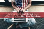 Christianity Is Not Dying and Millennials Are Not the Problem