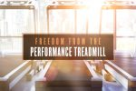 Freedom from the Performance Treadmill