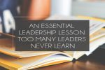 An Essential Leadership Lesson Too Many Leaders Never Learn