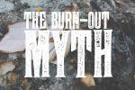 The Burn-Out Myth