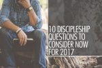 10 Discipleship Questions to Consider Now For 2017