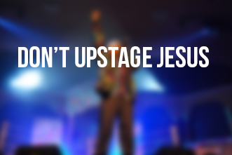 article_images/5_15_Home_Don___t_Upstage_Jesus___367228022.jpg