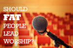 article_images/CL_should_fat_people_lead_worship_857500065.jpg